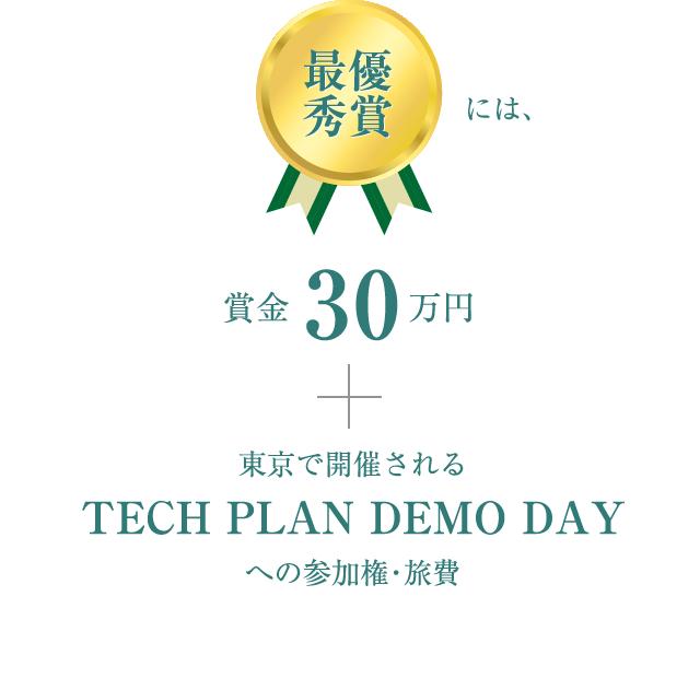 最優秀賞には、賞金30万円+東京で開催されるTECH PLAN DEMO DAYへの参加権・旅費