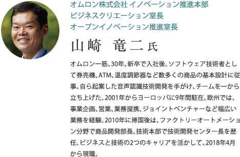 オムロン株式会社 イノベーション推進本部 ビジネスクリエーション室長 オープンイノベーション推進室長 山崎 竜二 氏 オムロン一筋、30年。新卒で入社後、ソフトウェア技術者として券売機、ATM、温度調節器など数多くの商品の基本設計に従事。自ら起案した音声認識技術開発を手がけ、チームを一から立ち上げた。2001年からヨーロッパに9年間駐在。欧州では、事業企画、営業、業務提携、ジョイントベンチャーなど幅広い業務を経験。2010年に帰国後は、ファクトリーオートメーション分野で商品開発部長、技術本部で技術開発センター長を歴任。ビジネスと技術の2つのキャリアを活かして、2018年4月から現職。