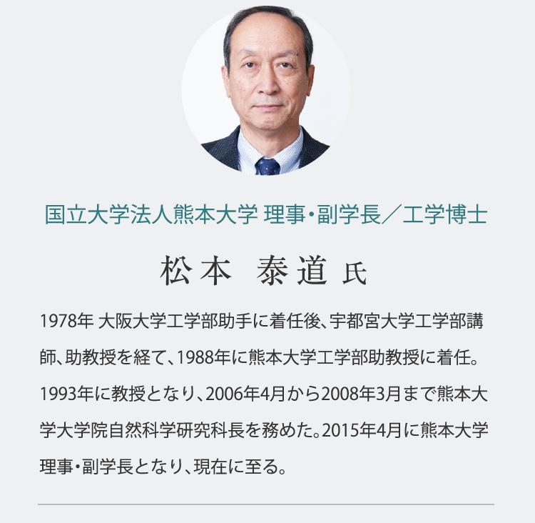 国立大学法人熊本大学 理事・副学長/工学博士 松本 泰道 氏 1978年 大阪大学工学部助手に着任後、宇都宮大学工学部講師、助教授を経て、1988年に熊本大学工学部助教授に着任。1993年に教授となり、2006年4月から2008年3月まで熊本大学大学院自然科学研究科長を務めた。2015年4月に熊本大学理事・副学長となり、現在に至る。