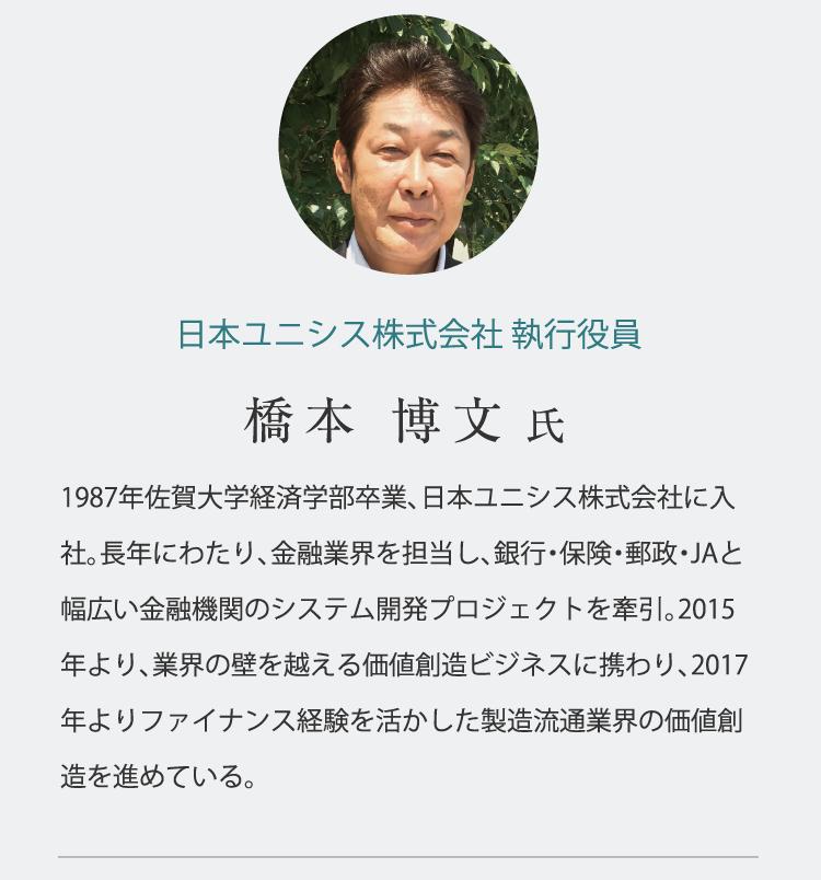 日本ユニシス株式会社 執行役員 橋本 博文 氏 1987年佐賀大学経済学部卒業、日本ユニシス株式会社に入社。長年にわたり、金融業界を担当し、銀行・保険・郵政・JAと幅広い金融機関のシステム開発プロジェクトを牽引。2015年より、業界の壁を越える価値創造ビジネスに携わり、2017年よりファイナンス経験を活かした製造流通業界の価値創造を進めている。