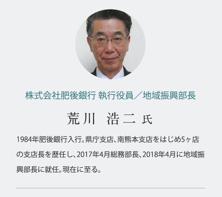 株式会社肥後銀行 執行役員/地域振興部長 荒川 浩二  氏 1984年肥後銀行入行。県庁支店、南熊本支店をはじめ5ヶ店の支店長を歴任し、2017年4月総務部長、2018年4月に地域振興部長に就任。現在に至る。