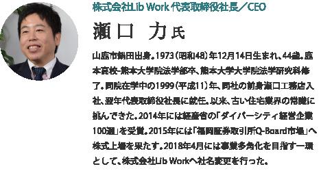 株式会社Lib Work 代表取締役社長/CEO 瀬口 力 氏 山鹿市鍋田出身。1973(昭和48)年12月14日生まれ、44歳。鹿本高校-熊本大学院法学部卒、熊本大学大学院法学研究科修了。同院在学中の1999(平成11)年、同社の前身瀬口工務店入社、翌年代表取締役社長に就任。以来、古い住宅業界の常識に挑んできた。2014年には経産省の「ダイバーシティ経営企業100選」を受賞。2015年には「福岡証券取引所Q-Board市場」へ株式上場を果たす。2018年4月には事業多角化を目指す一環として、株式会社Lib Workへ社名変更を行った。